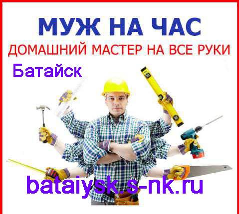 Муж на час Батайск. доашний мастер на все руки Батайск. мелкий ремонт Батайск. мужские руки напрокат Батайск